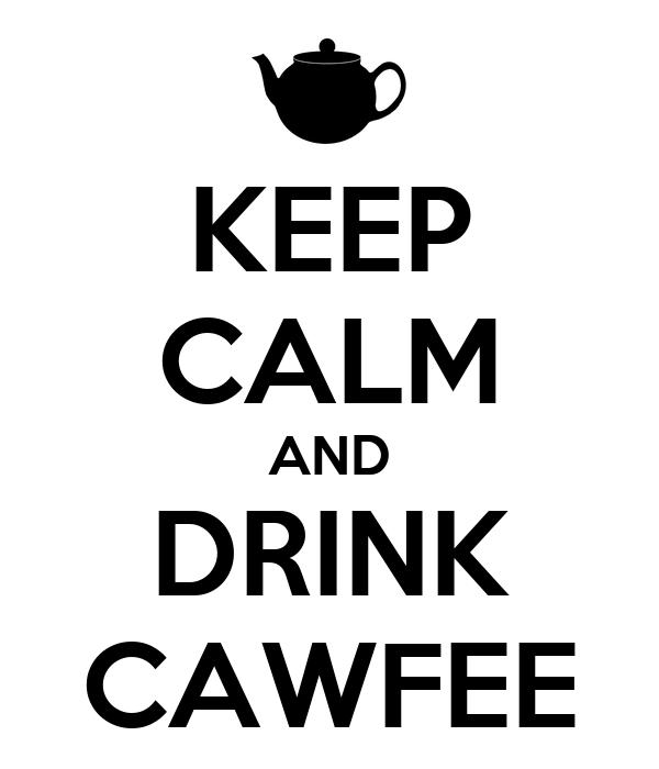 KEEP CALM AND DRINK CAWFEE