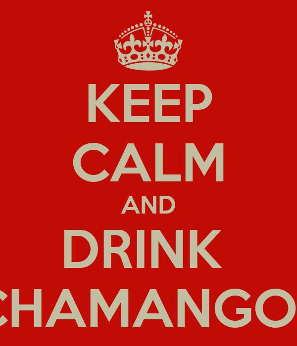 KEEP CALM AND DRINK  CHAMANGOS