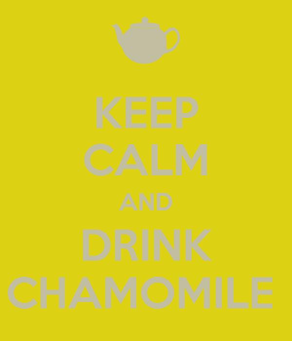 KEEP CALM AND DRINK CHAMOMILE