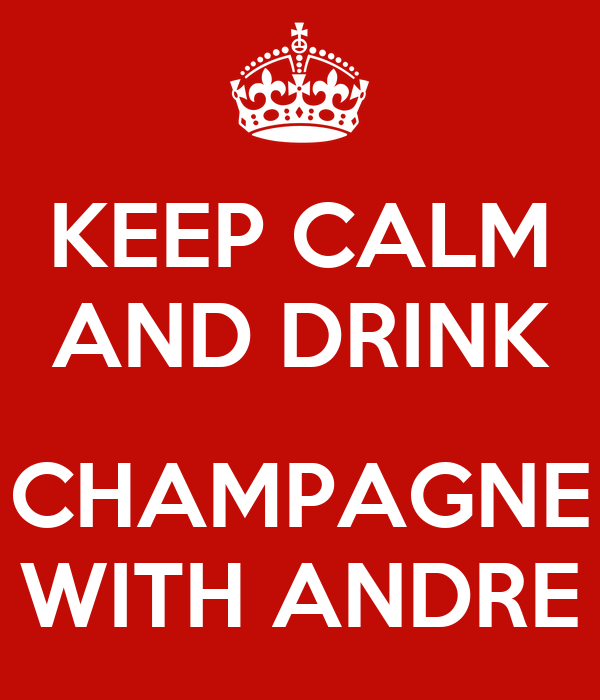 KEEP CALM AND DRINK  CHAMPAGNE WITH ANDRE