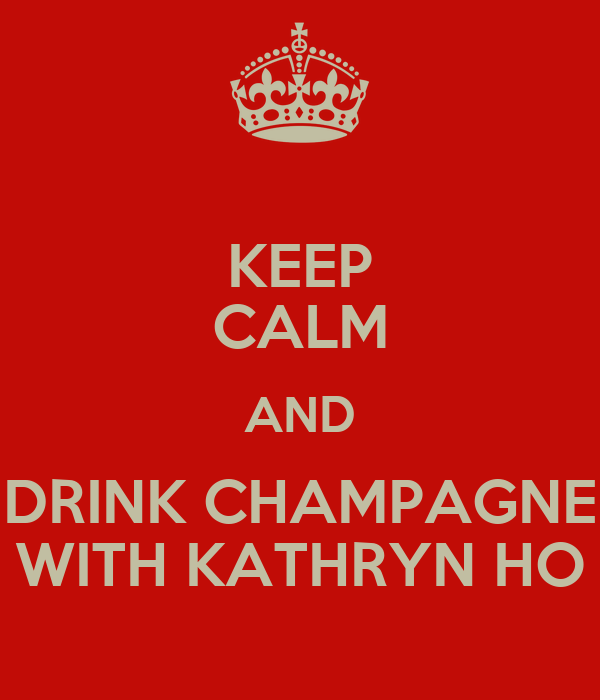 KEEP CALM AND DRINK CHAMPAGNE WITH KATHRYN HO