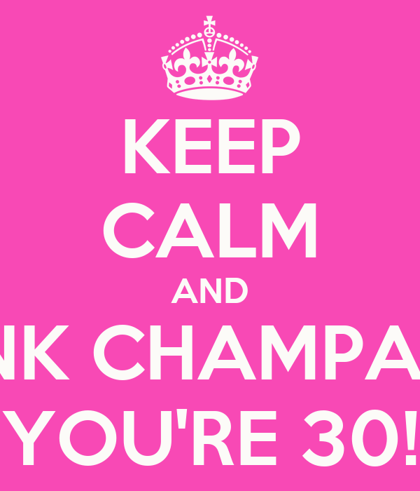 KEEP CALM AND DRINK CHAMPAGNE YOU'RE 30!