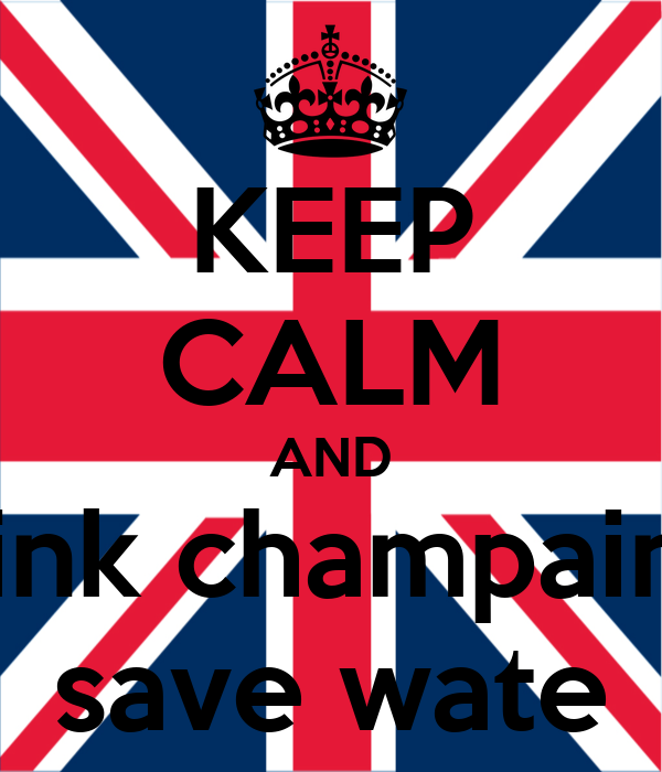 KEEP CALM AND drink champaine  save wate