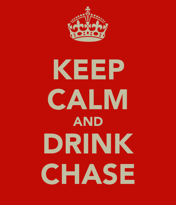 KEEP CALM AND DRINK CHASE