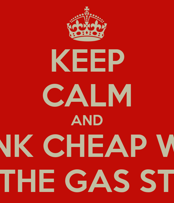 KEEP CALM AND DRINK CHEAP WINE FROM THE GAS STATION
