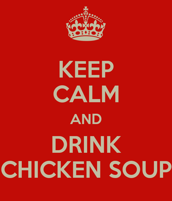 KEEP CALM AND DRINK CHICKEN SOUP