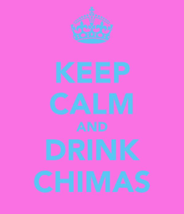 KEEP CALM AND DRINK CHIMAS