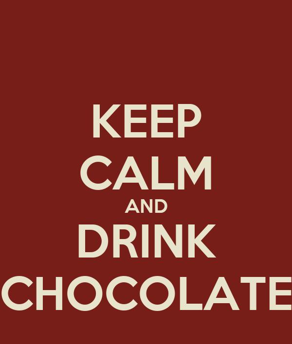 KEEP CALM AND DRINK CHOCOLATE