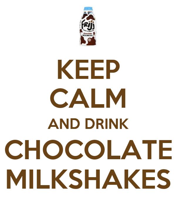 KEEP CALM AND DRINK CHOCOLATE MILKSHAKES