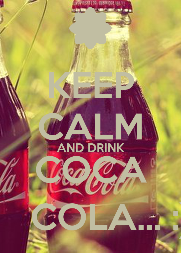 KEEP CALM AND DRINK COCA     COLA... :)