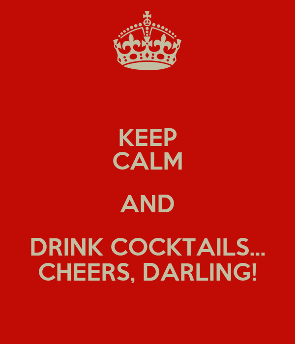 KEEP CALM AND DRINK COCKTAILS... CHEERS, DARLING!