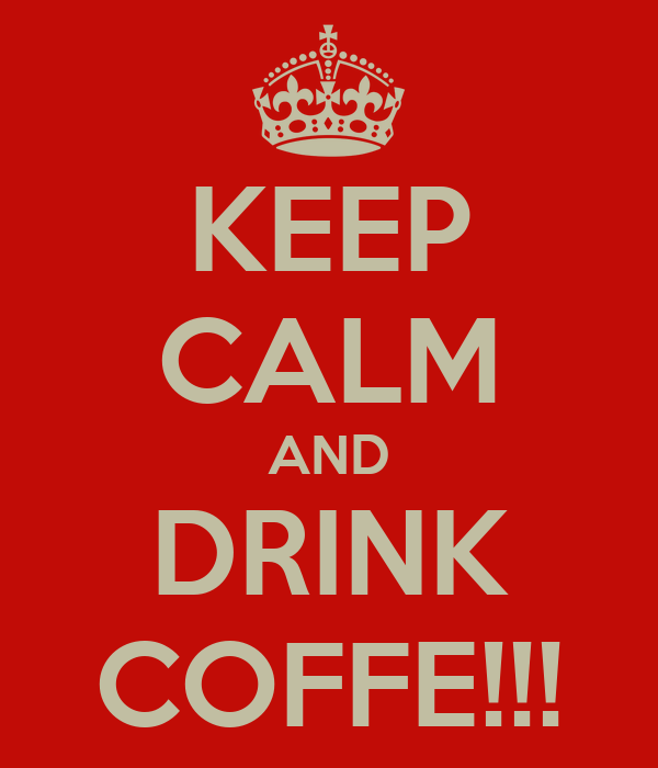 KEEP CALM AND DRINK COFFE!!!
