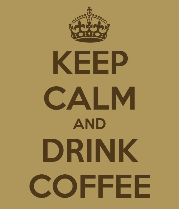 KEEP CALM AND DRINK COFFEE