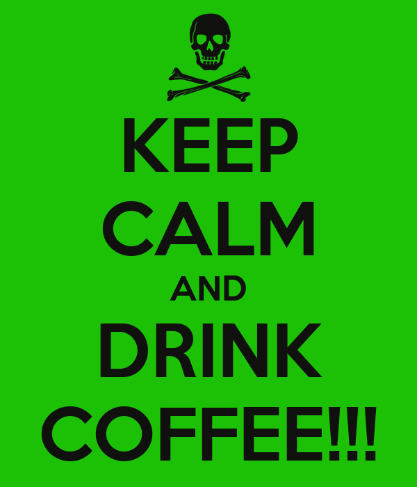 KEEP CALM AND DRINK COFFEE!!!