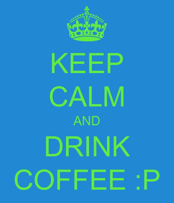 KEEP CALM AND DRINK COFFEE :P