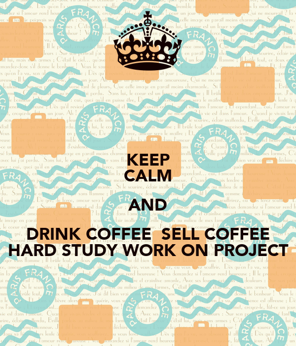 KEEP CALM AND DRINK COFFEE  SELL COFFEE HARD STUDY WORK ON PROJECT