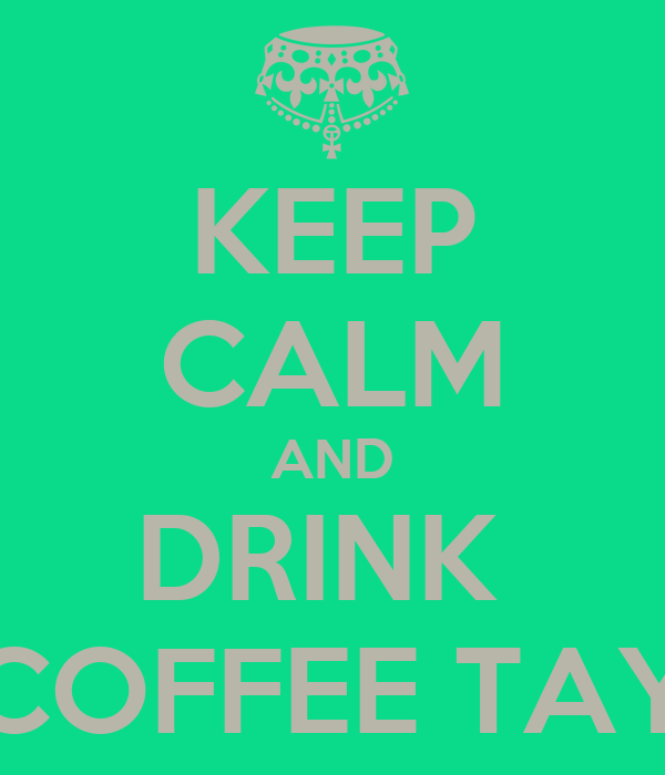 KEEP CALM AND DRINK  COFFEE TAY