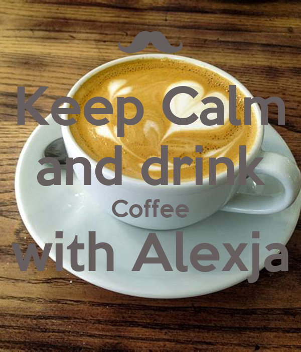 Keep Calm and drink Coffee with Alexja