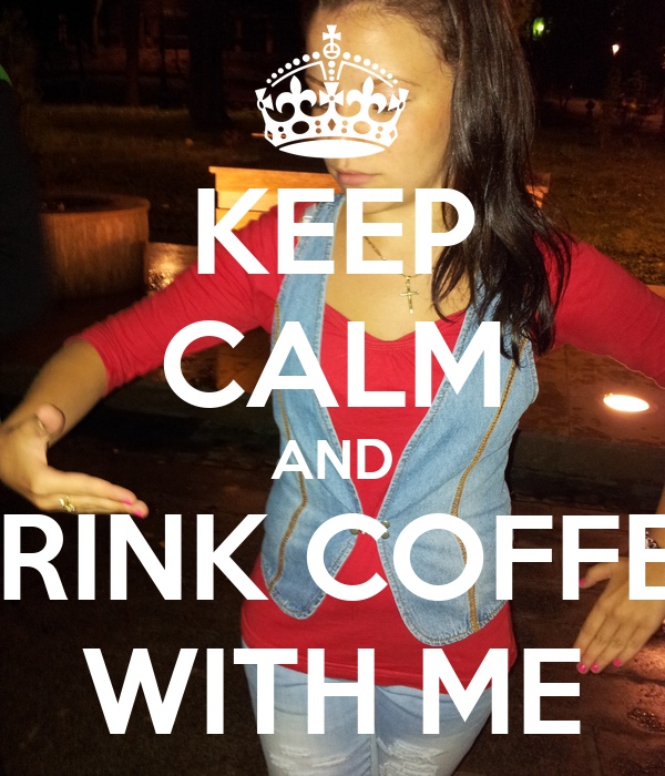 KEEP CALM AND DRINK COFFEE WITH ME