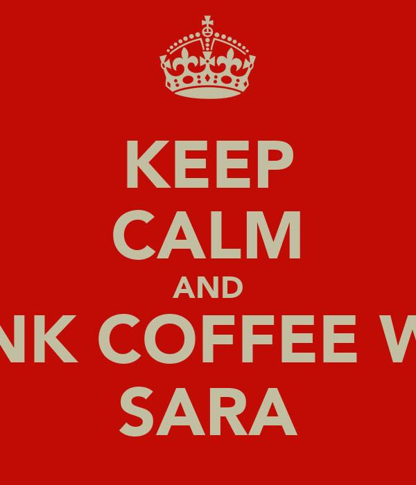 KEEP CALM AND DRINK COFFEE WITH SARA
