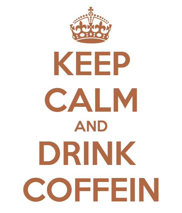 KEEP CALM AND DRINK  COFFEIN