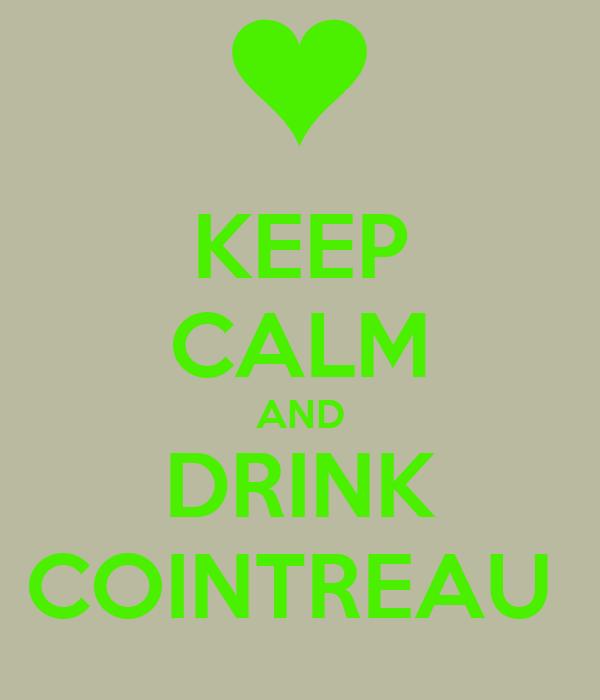 KEEP CALM AND DRINK COINTREAU