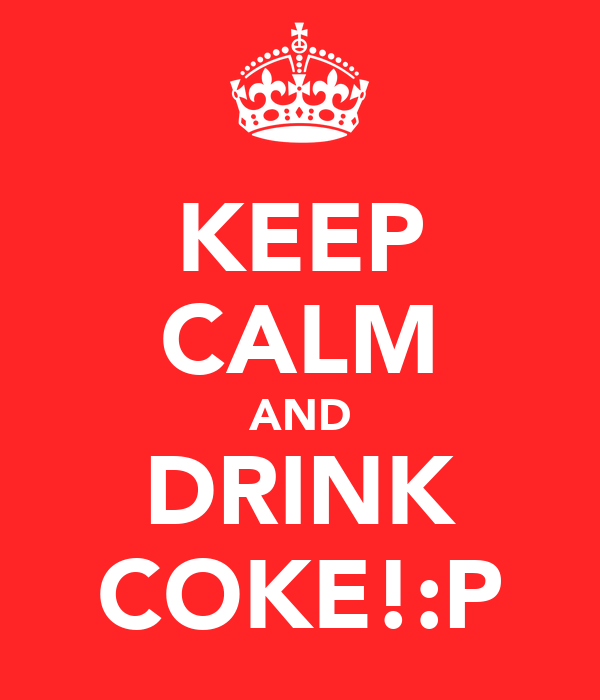 KEEP CALM AND DRINK COKE!:P