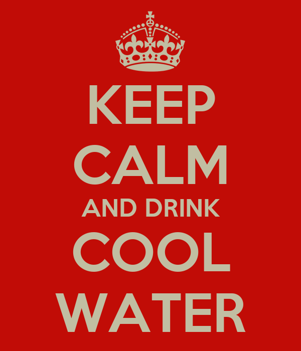 KEEP CALM AND DRINK COOL WATER
