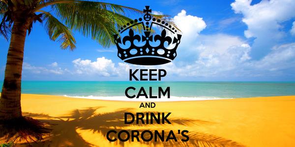 KEEP CALM AND DRINK CORONA'S