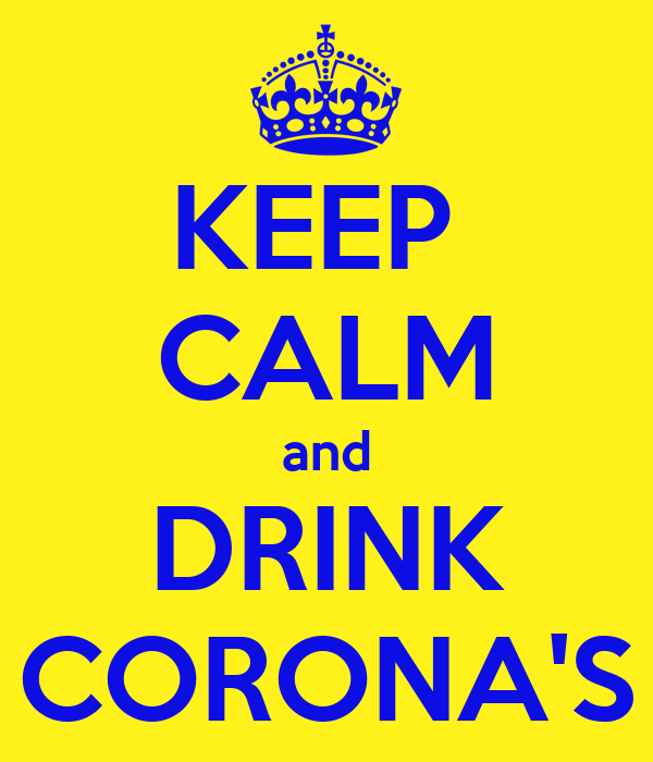 KEEP  CALM and DRINK CORONA'S