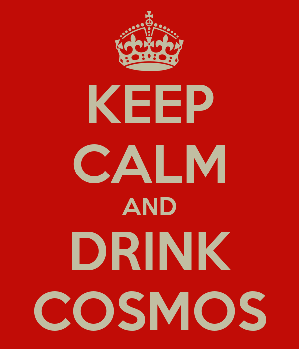 KEEP CALM AND DRINK COSMOS