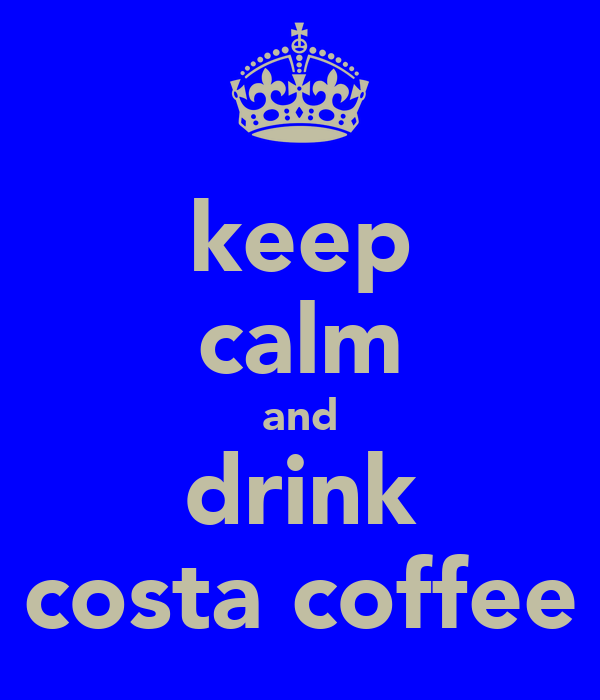 keep calm and drink costa coffee