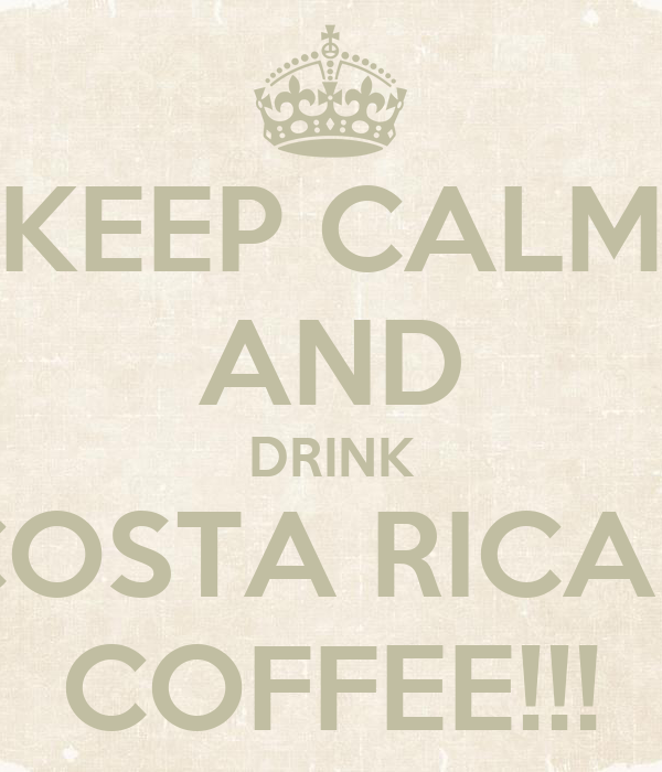 KEEP CALM AND DRINK COSTA RICAN COFFEE!!!