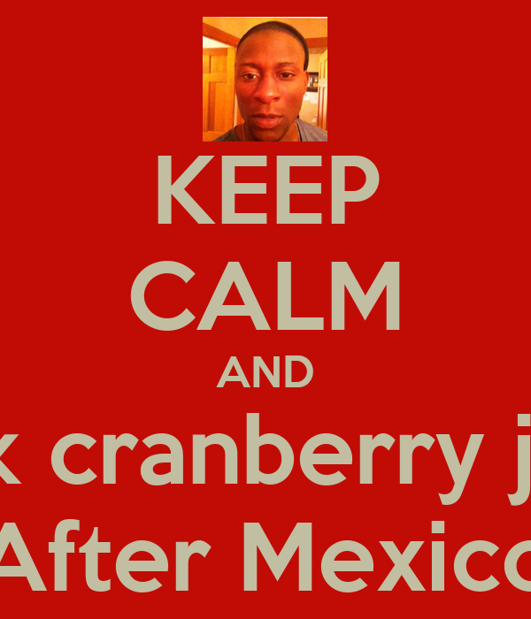 KEEP CALM AND Drink cranberry juice  After Mexico