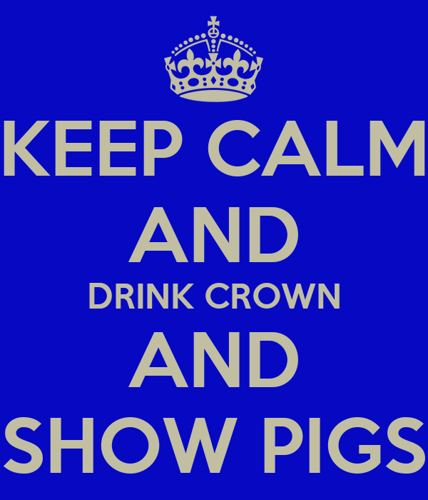 KEEP CALM AND DRINK CROWN AND SHOW PIGS