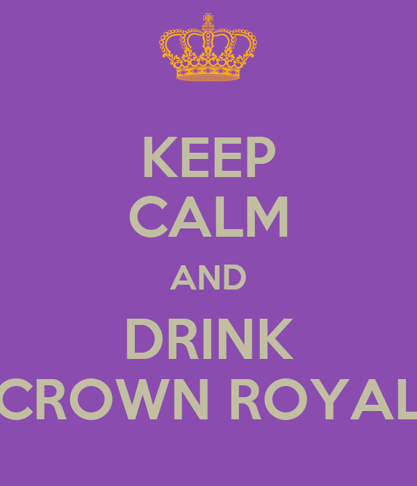 KEEP CALM AND DRINK CROWN ROYAL