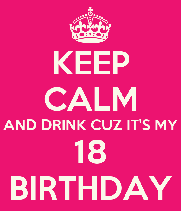 KEEP CALM AND DRINK CUZ IT'S MY 18 BIRTHDAY