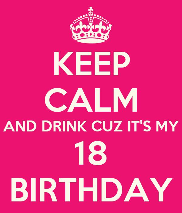 KEEP CALM AND DRINK CUZ IT'S MY 18 BIRTHDAY