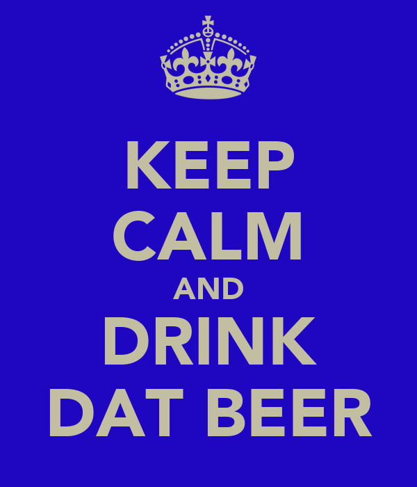 KEEP CALM AND DRINK DAT BEER