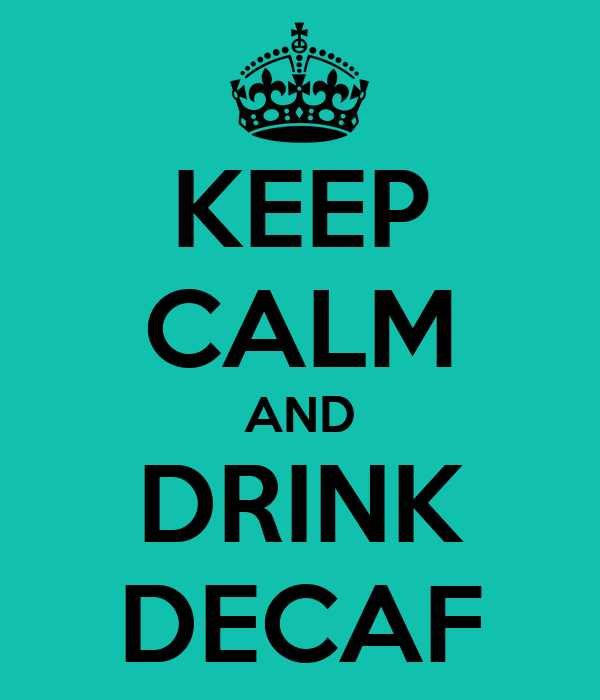 KEEP CALM AND DRINK DECAF