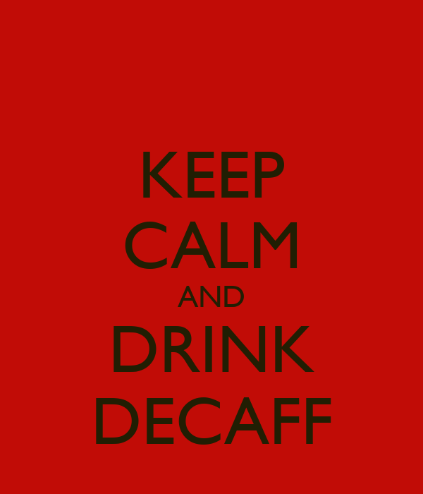 KEEP CALM AND DRINK DECAFF