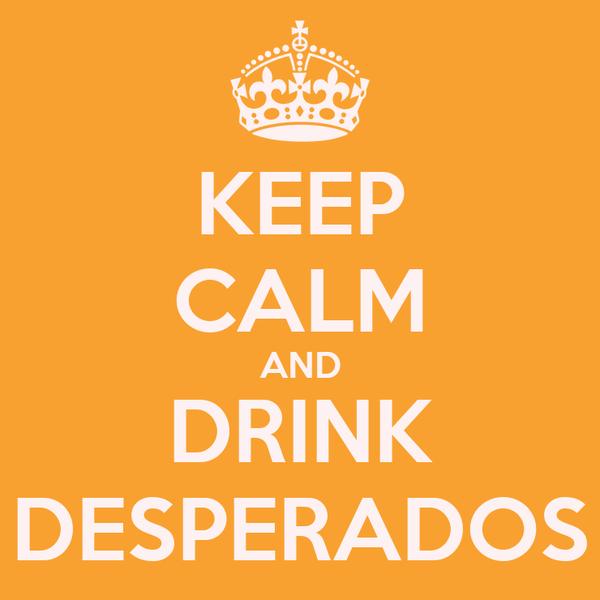 KEEP CALM AND DRINK DESPERADOS