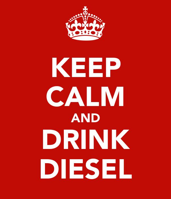 KEEP CALM AND DRINK DIESEL