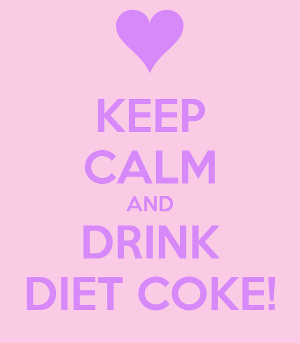 KEEP CALM AND DRINK DIET COKE!