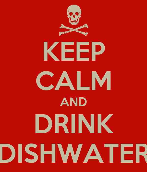 KEEP CALM AND DRINK DISHWATER
