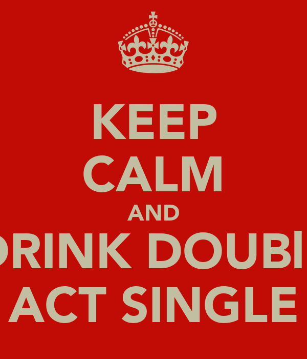 KEEP CALM AND DRINK DOUBlE ACT SINGLE