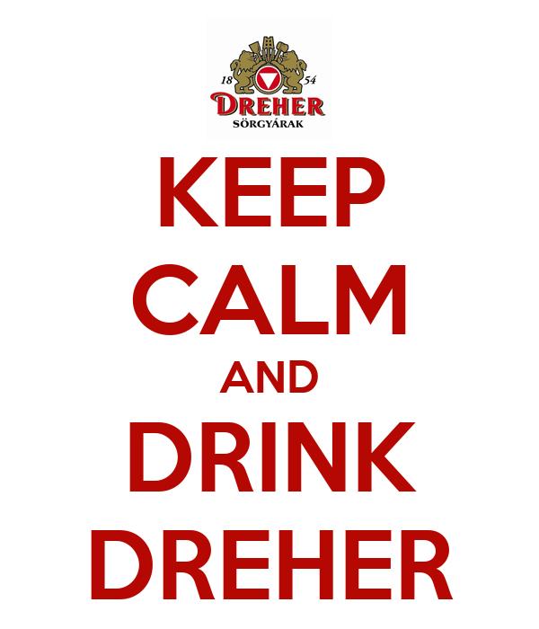 KEEP CALM AND DRINK DREHER