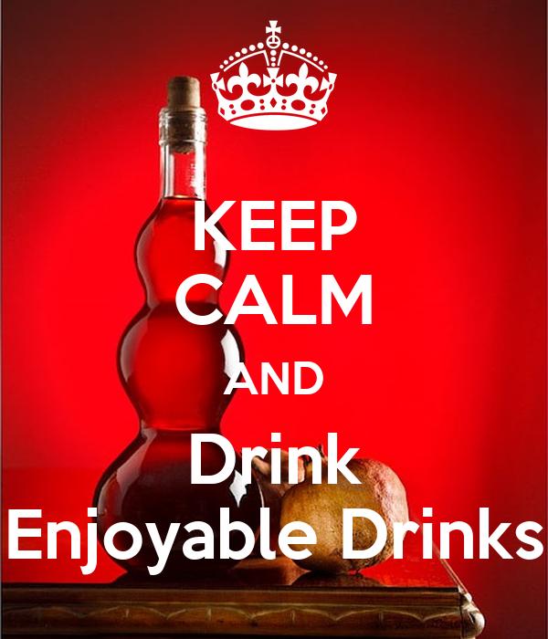 KEEP CALM AND Drink Enjoyable Drinks