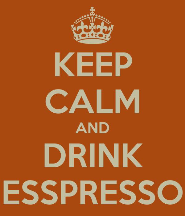 KEEP CALM AND DRINK ESSPRESSO