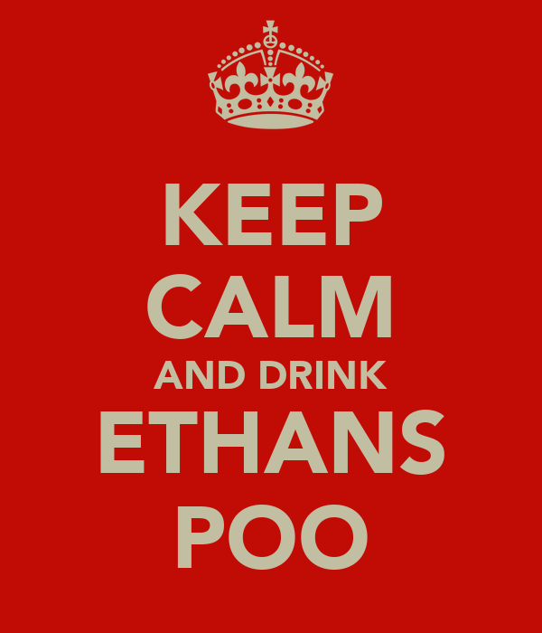 KEEP CALM AND DRINK ETHANS POO